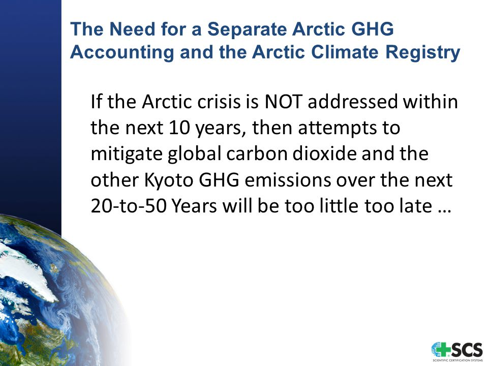 The Need for a Separate Arctic GHG Accounting and the Arctic Climate Registry If the Arctic crisis is NOT addressed within the next 10 years, then attempts to mitigate global carbon dioxide and the other Kyoto GHG emissions over the next 20-to-50 Years will be too little too late …