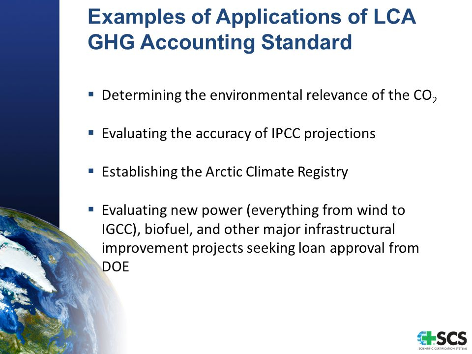 Examples of Applications of LCA GHG Accounting Standard  Determining the environmental relevance of the CO 2  Evaluating the accuracy of IPCC projections  Establishing the Arctic Climate Registry  Evaluating new power (everything from wind to IGCC), biofuel, and other major infrastructural improvement projects seeking loan approval from DOE
