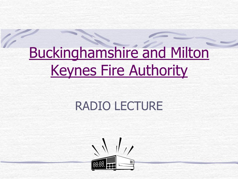 Buckinghamshire and Milton Keynes Fire Authority RADIO LECTURE