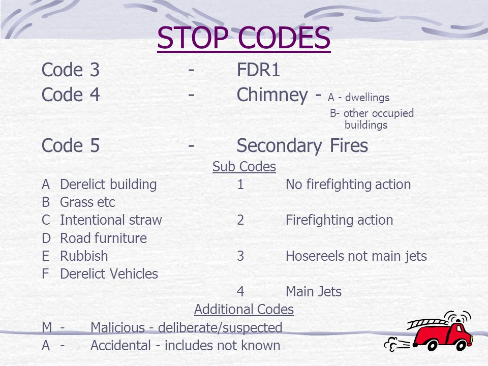 STOP CODES Code 3-FDR1 Code 4-Chimney - A - dwellings B- other occupied buildings Code 5-Secondary Fires Sub Codes ADerelict building1No firefighting action BGrass etc CIntentional straw2Firefighting action DRoad furniture ERubbish3Hosereels not main jets FDerelict Vehicles 4Main Jets Additional Codes M-Malicious - deliberate/suspected A-Accidental - includes not known