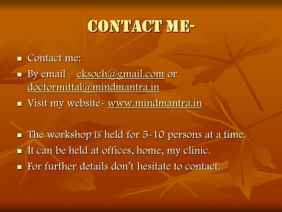 Contact me- Contact me: Contact me: By email – eksoch@gmail.com or doctormittal@mindmantra.in By email – eksoch@gmail.com or doctormittal@mindmantra.ineksoch@gmail.com doctormittal@mindmantra.ineksoch@gmail.com doctormittal@mindmantra.in Visit my website- www.mindmantra.in Visit my website- www.mindmantra.inwww.mindmantra.in The workshop is held for 5-10 persons at a time.