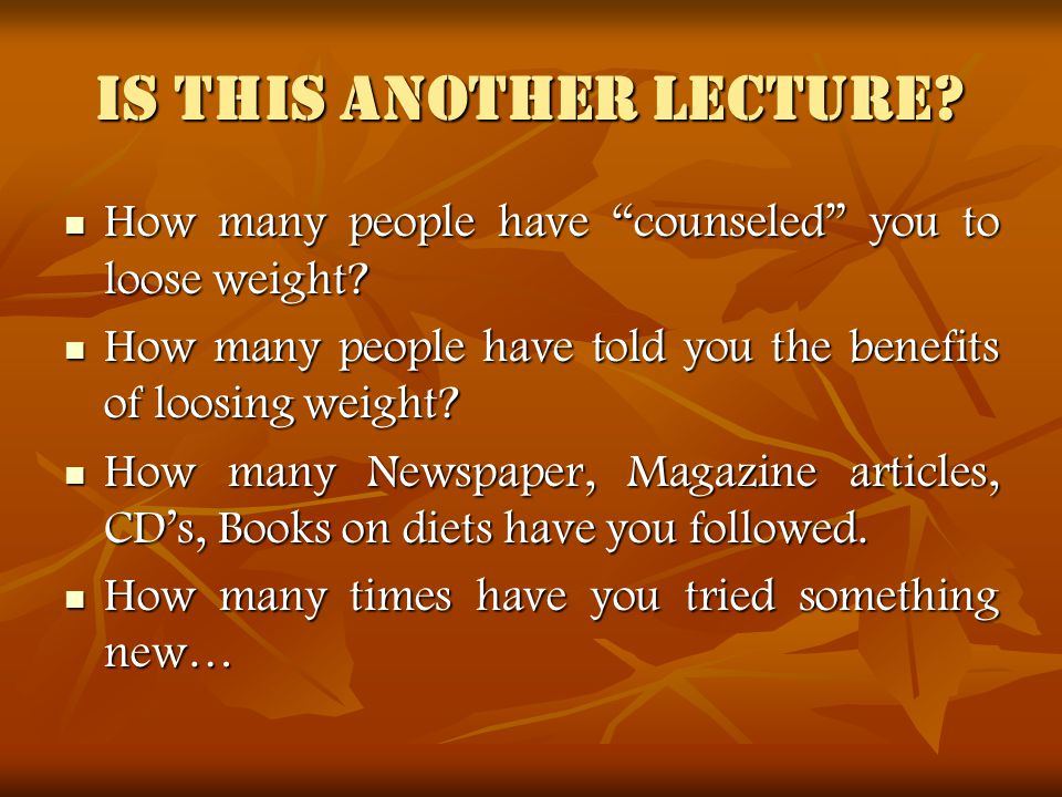 Is this another lecture. How many people have counseled you to loose weight.