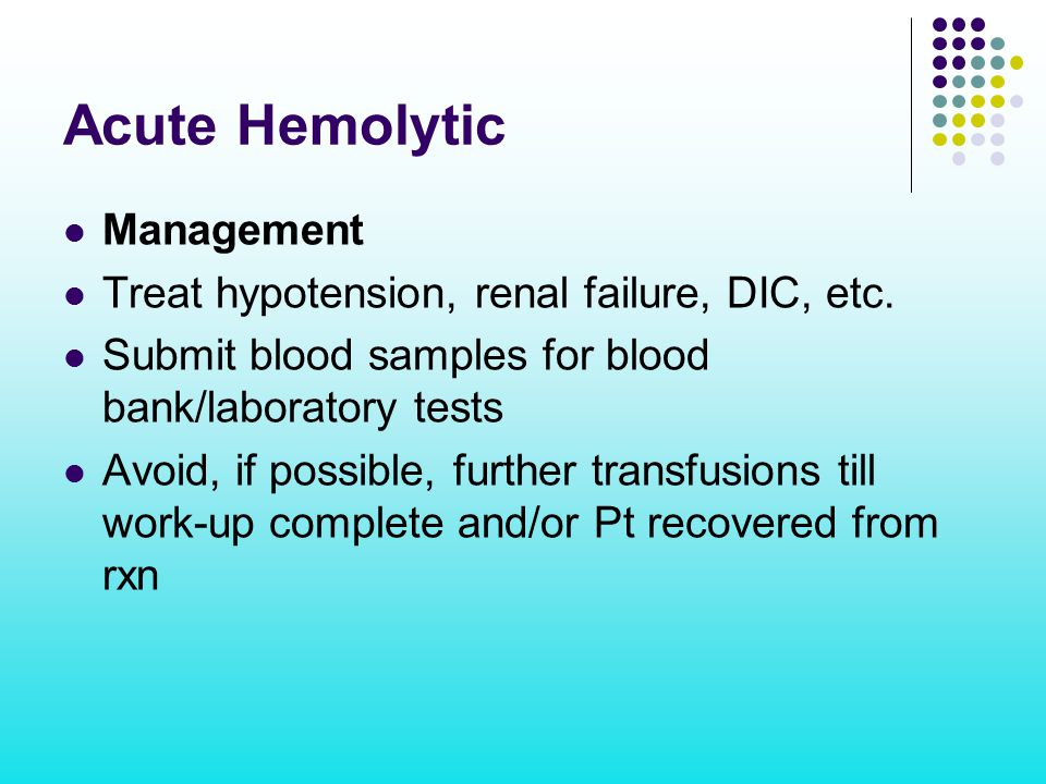 Acute Hemolytic Management Treat hypotension, renal failure, DIC, etc. Submit blood samples for blood bank/laboratory tests Avoid, if possible, furthe