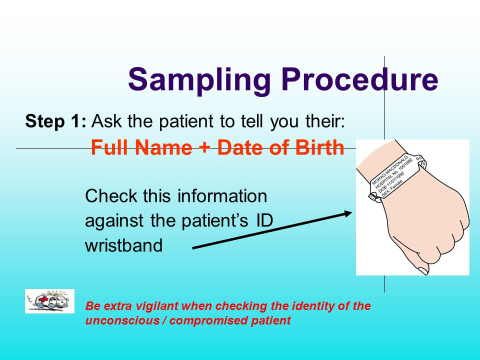 Sampling Procedure Step 1: Ask the patient to tell you their: Full Name + Date of Birth Be extra vigilant when checking the identity of the unconsciou
