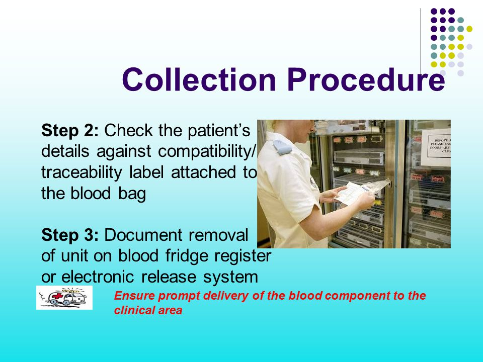 Collection Procedure Ensure prompt delivery of the blood component to the clinical area Step 2: Check the patient's ID details against compatibility/