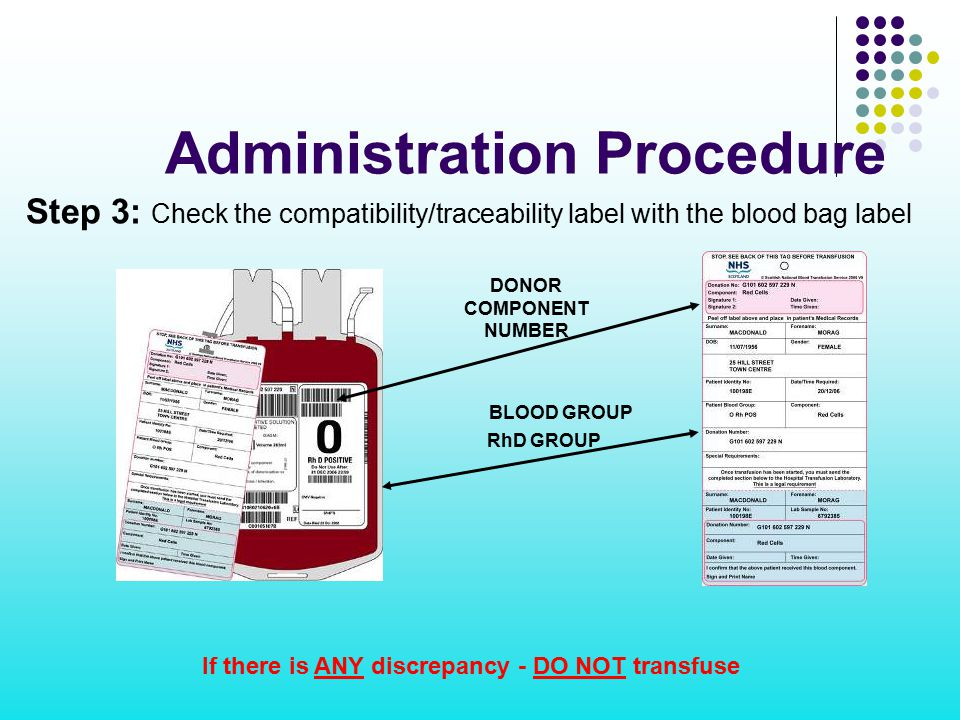 If there is ANY discrepancy - DO NOT transfuse Administration Procedure Step 3: Check the compatibility/traceability label with the blood bag label BL
