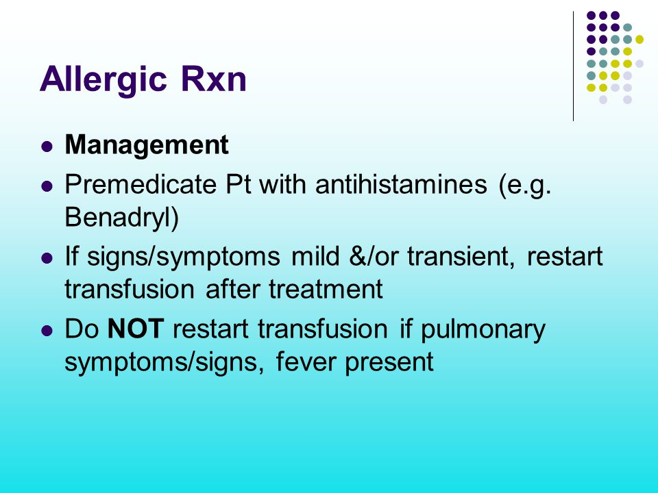 Allergic Rxn Management Premedicate Pt with antihistamines (e.g. Benadryl) If signs/symptoms mild &/or transient, restart transfusion after treatment