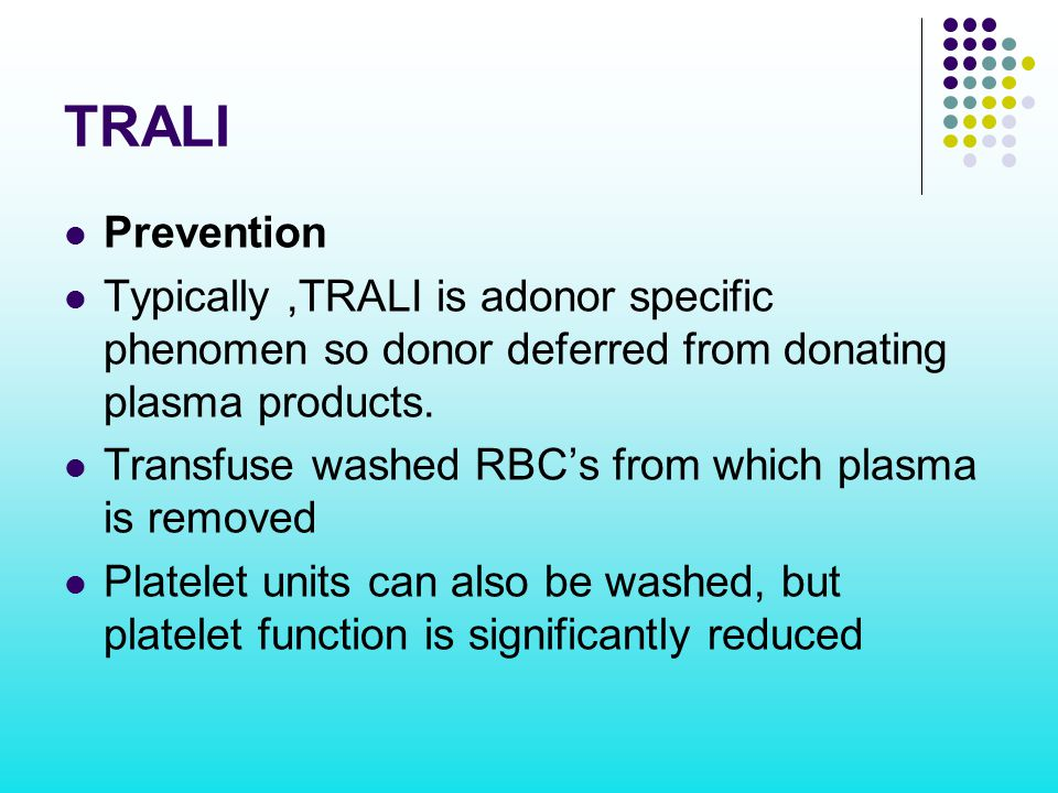 TRALI Prevention Typically,TRALI is adonor specific phenomen so donor deferred from donating plasma products. Transfuse washed RBC's from which plasma