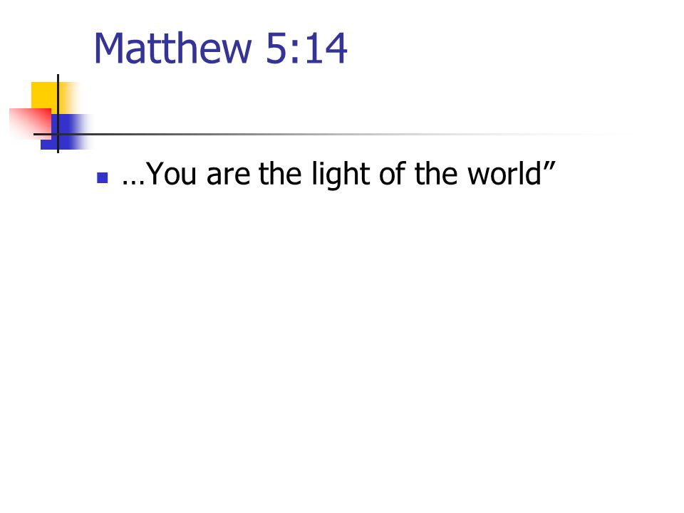 Matthew 5:14 …You are the light of the world
