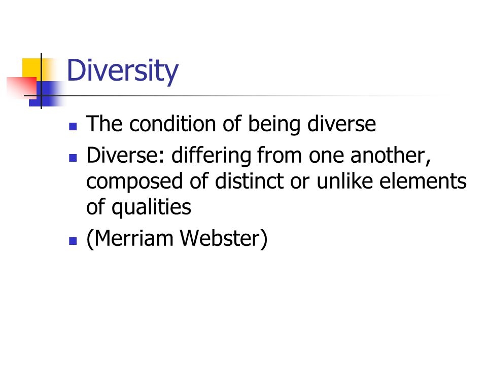 Diversity The condition of being diverse Diverse: differing from one another, composed of distinct or unlike elements of qualities (Merriam Webster)