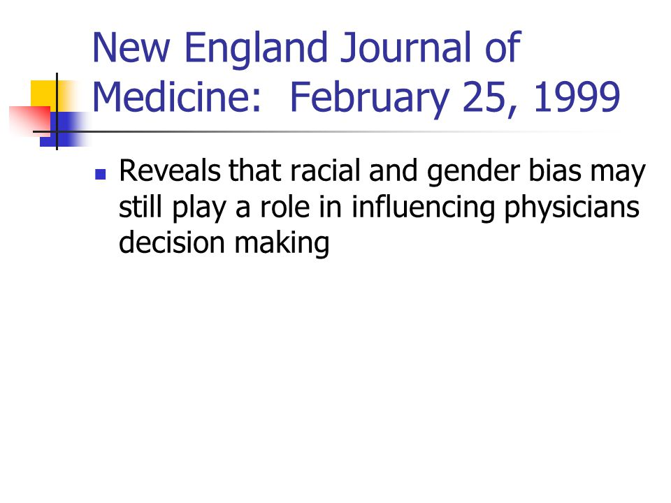New England Journal of Medicine: February 25, 1999 Reveals that racial and gender bias may still play a role in influencing physicians decision making