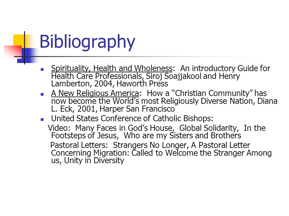 Bibliography Spirituality, Health and Wholeness: An introductory Guide for Health Care Professionals, Siroj Soajjakool and Henry Lamberton, 2004, Haworth Press A New Religious America: How a Christian Community has now become the World's most Religiously Diverse Nation, Diana L.