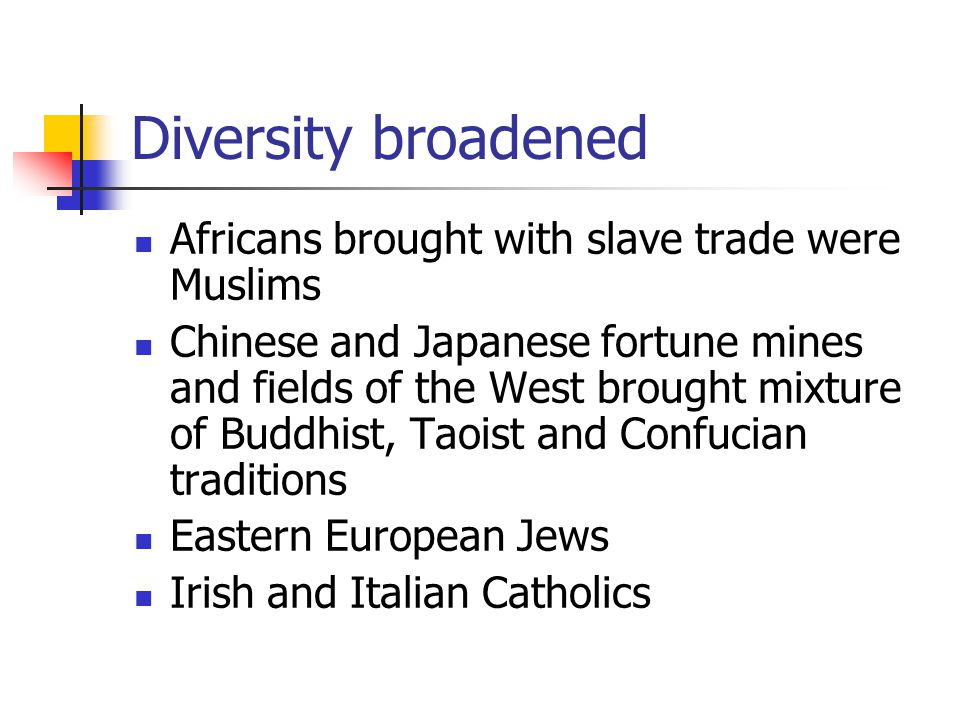 Diversity broadened Africans brought with slave trade were Muslims Chinese and Japanese fortune mines and fields of the West brought mixture of Buddhist, Taoist and Confucian traditions Eastern European Jews Irish and Italian Catholics