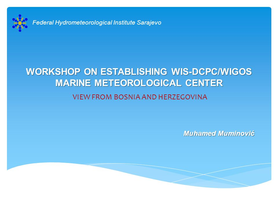 WORKSHOP ON ESTABLISHING WIS-DCPC/WIGOS MARINE METEOROLOGICAL CENTER VIEW FROM BOSNIA AND HERZEGOVINA Federal Hydrometeorological Institute Sarajevo Muhamed Muminović