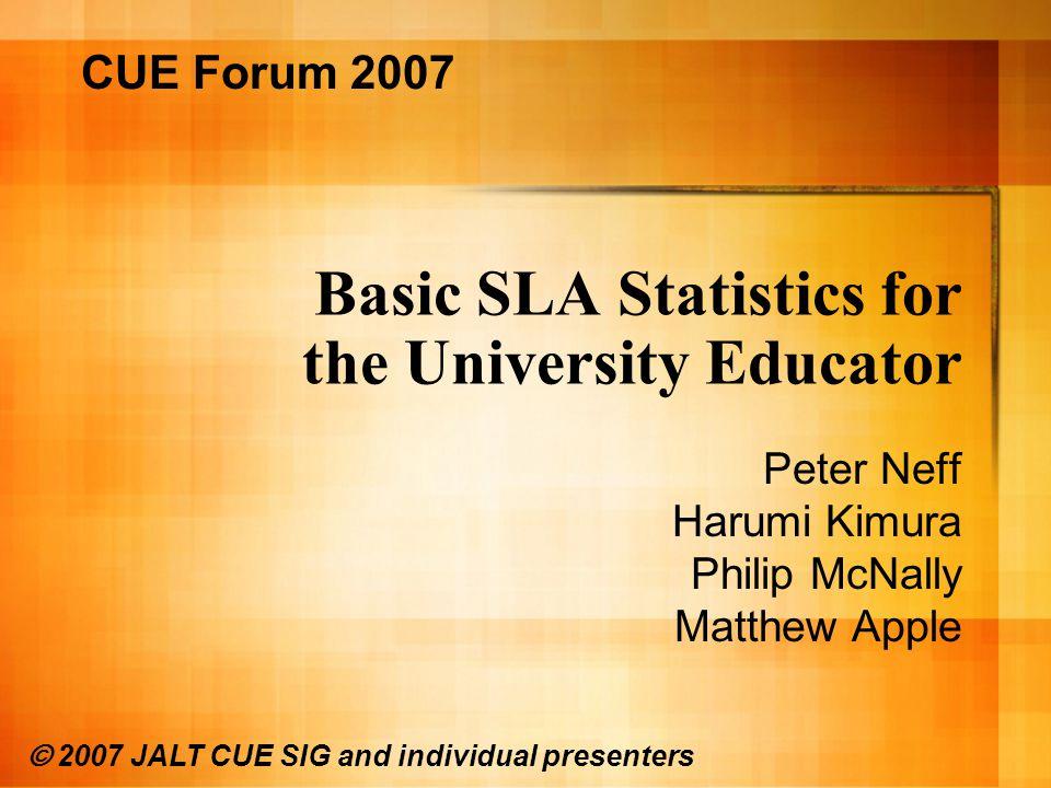 Basic SLA Statistics for the University Educator Peter Neff Harumi Kimura Philip McNally Matthew Apple CUE Forum 2007 © 2007 JALT CUE SIG and individual presenters