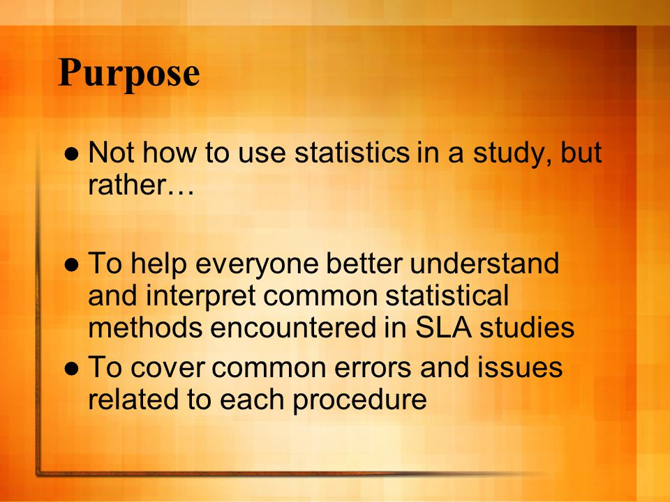 Purpose Not how to use statistics in a study, but rather… To help everyone better understand and interpret common statistical methods encountered in SLA studies To cover common errors and issues related to each procedure