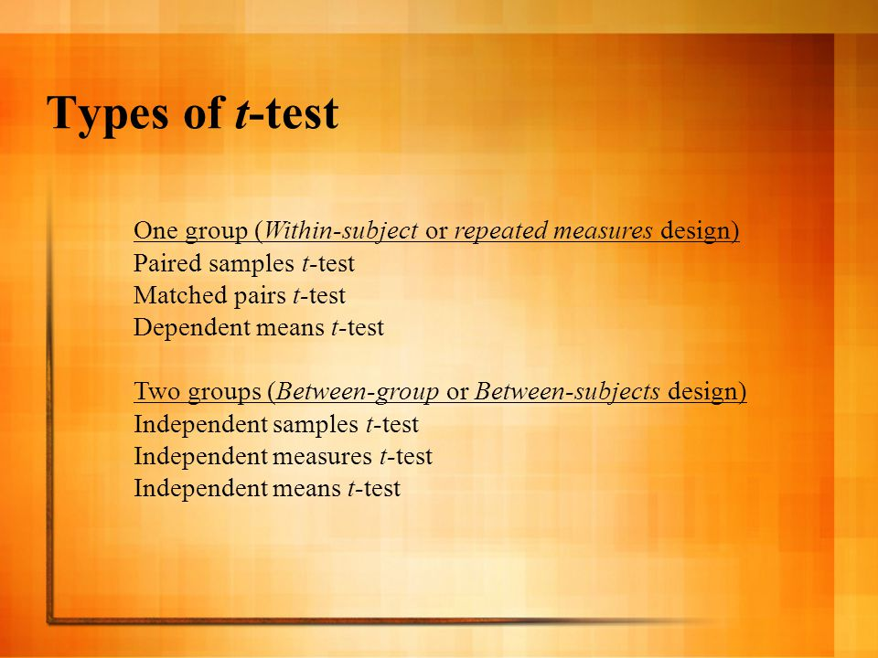 Types of t-test One group (Within-subject or repeated measures design) Paired samples t-test Matched pairs t-test Dependent means t-test Two groups (Between-group or Between-subjects design) Independent samples t-test Independent measures t-test Independent means t-test