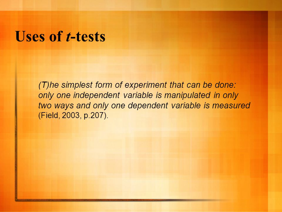 Uses of t-tests (T)he simplest form of experiment that can be done: only one independent variable is manipulated in only two ways and only one dependent variable is measured (Field, 2003, p.207).
