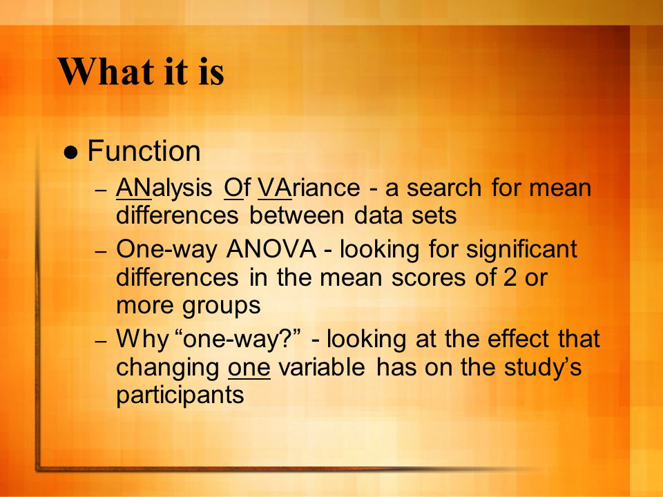 What it is Function – ANalysis Of VAriance - a search for mean differences between data sets – One-way ANOVA - looking for significant differences in the mean scores of 2 or more groups – Why one-way? - looking at the effect that changing one variable has on the study's participants