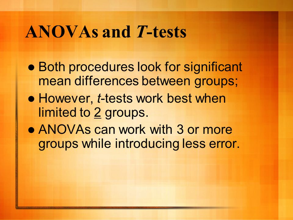 ANOVAs and T-tests Both procedures look for significant mean differences between groups; However, t-tests work best when limited to 2 groups.