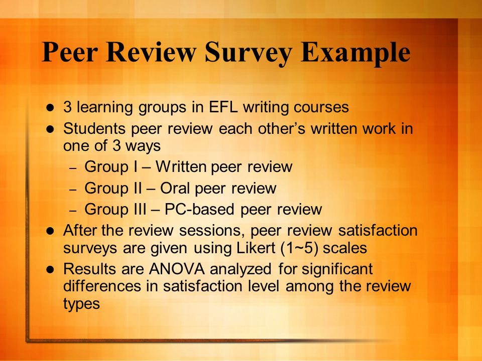 Peer Review Survey Example 3 learning groups in EFL writing courses Students peer review each other's written work in one of 3 ways – Group I – Written peer review – Group II – Oral peer review – Group III – PC-based peer review After the review sessions, peer review satisfaction surveys are given using Likert (1~5) scales Results are ANOVA analyzed for significant differences in satisfaction level among the review types