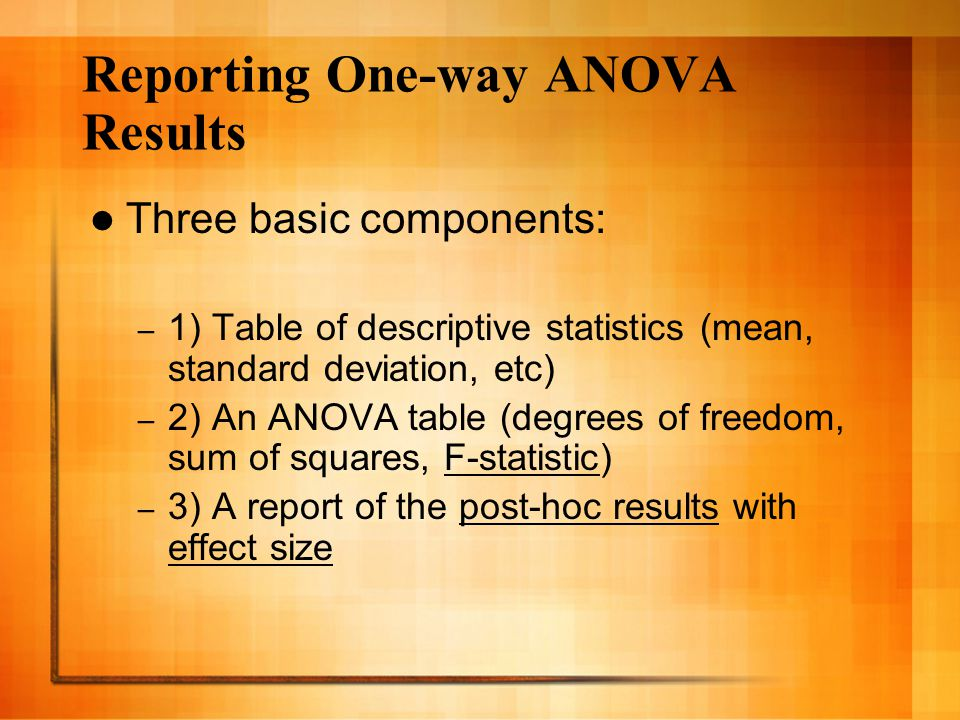 Reporting One-way ANOVA Results Three basic components: – 1) Table of descriptive statistics (mean, standard deviation, etc) – 2) An ANOVA table (degrees of freedom, sum of squares, F-statistic) – 3) A report of the post-hoc results with effect size