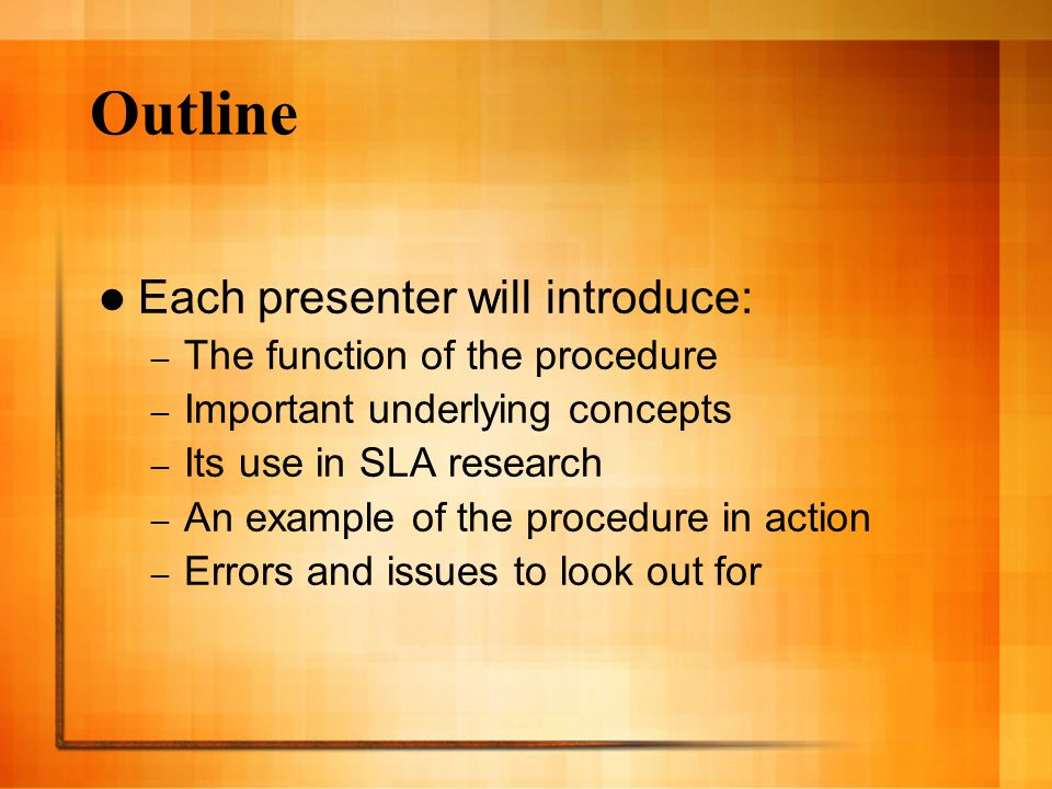 Outline Each presenter will introduce: – The function of the procedure – Important underlying concepts – Its use in SLA research – An example of the procedure in action – Errors and issues to look out for