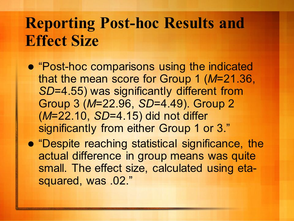 Reporting Post-hoc Results and Effect Size Post-hoc comparisons using the indicated that the mean score for Group 1 (M=21.36, SD=4.55) was significantly different from Group 3 (M=22.96, SD=4.49).