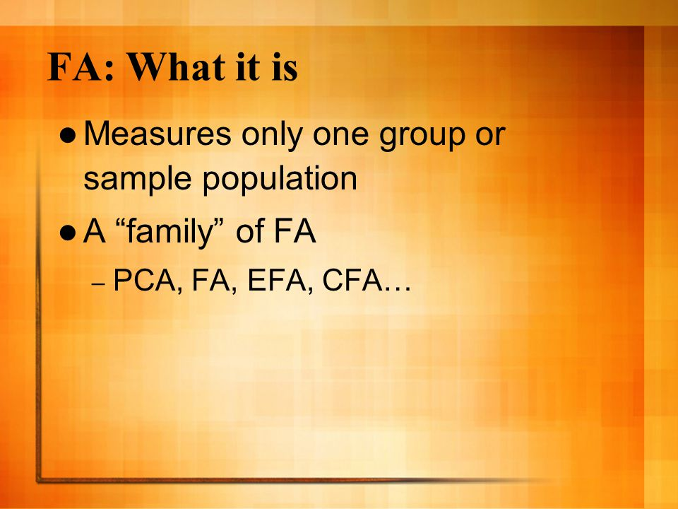 FA: What it is Measures only one group or sample population A family of FA – PCA, FA, EFA, CFA…