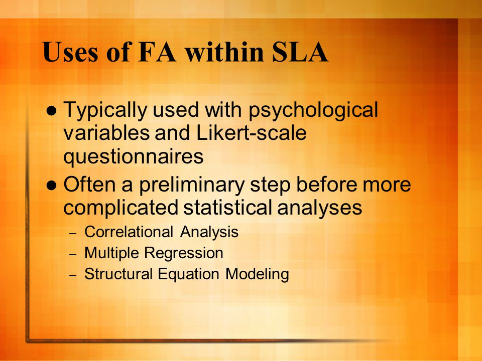 Uses of FA within SLA Typically used with psychological variables and Likert-scale questionnaires Often a preliminary step before more complicated statistical analyses – Correlational Analysis – Multiple Regression – Structural Equation Modeling