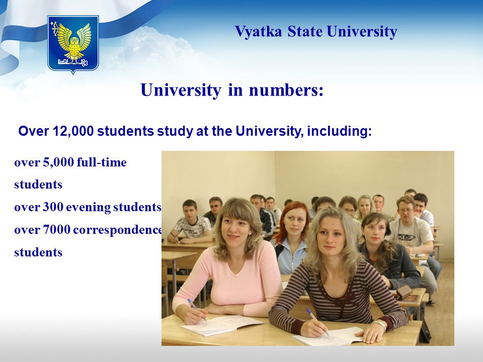 Over 12,000 students study at the University, including: University in numbers: over 5,000 full-time students over 300 evening students over 7000 correspondence students Vyatka State University
