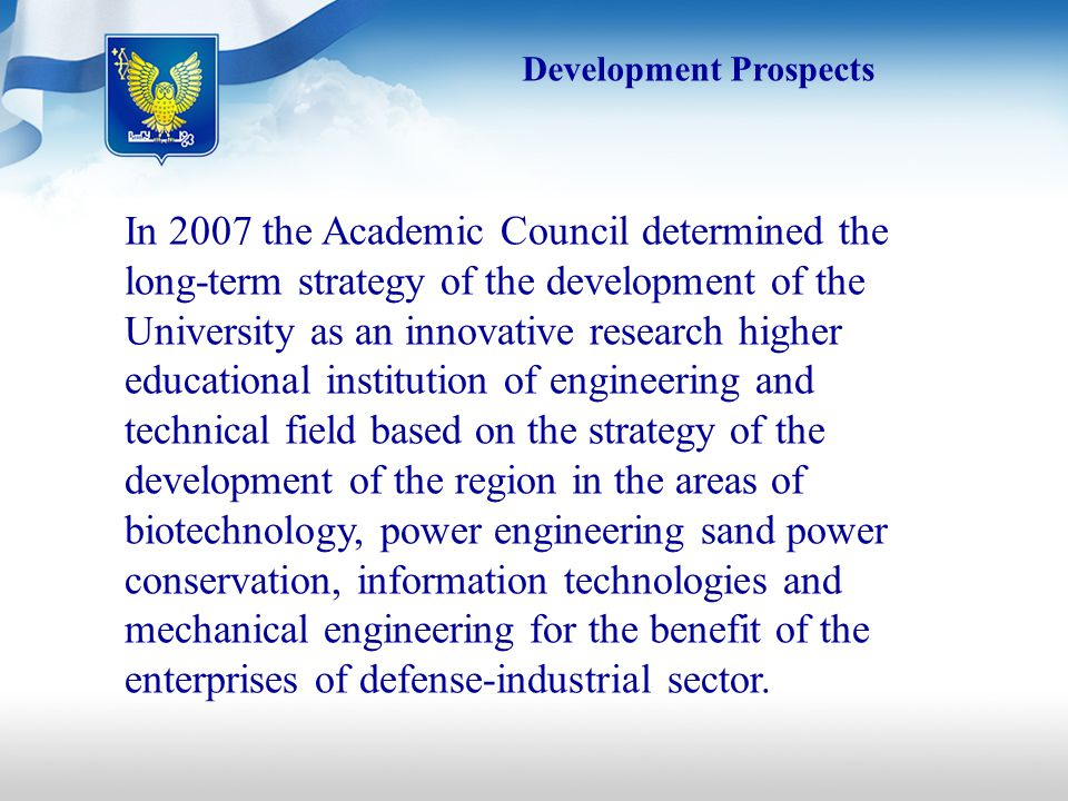 Development Prospects In 2007 the Academic Council determined the long-term strategy of the development of the University as an innovative research higher educational institution of engineering and technical field based on the strategy of the development of the region in the areas of biotechnology, power engineering sand power conservation, information technologies and mechanical engineering for the benefit of the enterprises of defense-industrial sector.