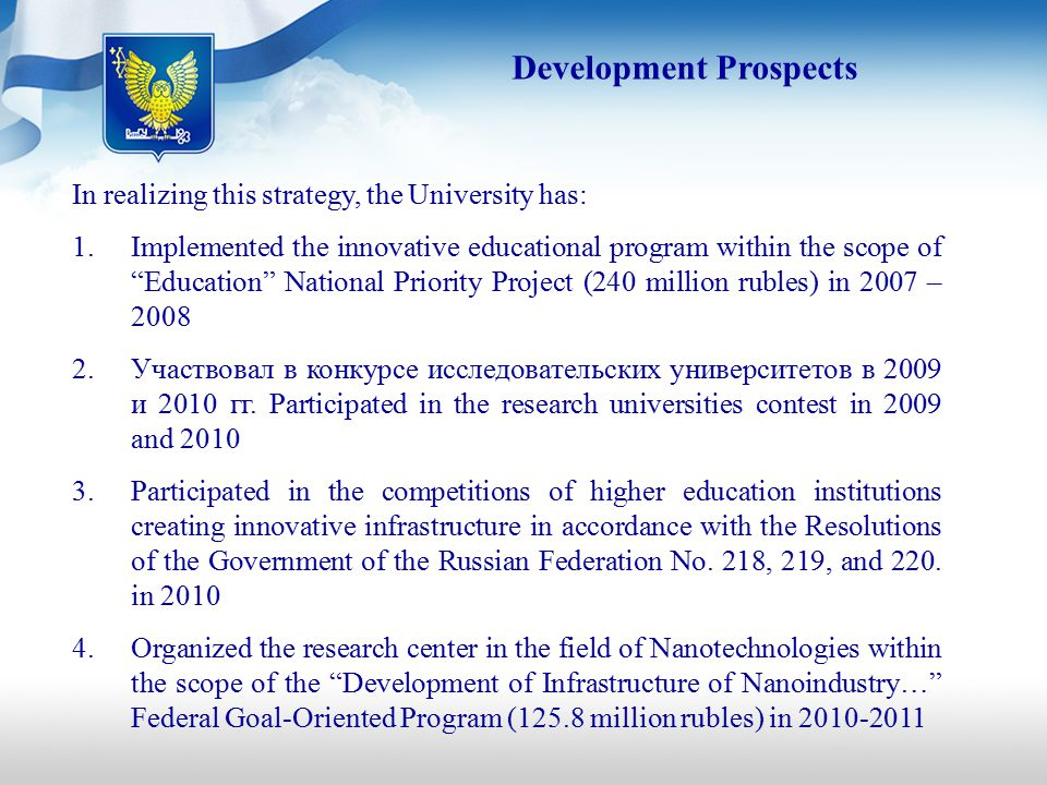 Development Prospects In realizing this strategy, the University has: 1.Implemented the innovative educational program within the scope of Education National Priority Project (240 million rubles) in 2007 – 2008 2.Участвовал в конкурсе исследовательских университетов в 2009 и 2010 гг.