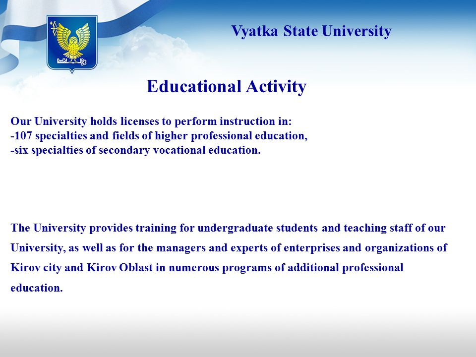 Educational Activity Our University holds licenses to perform instruction in: -107 specialties and fields of higher professional education, -six specialties of secondary vocational education.