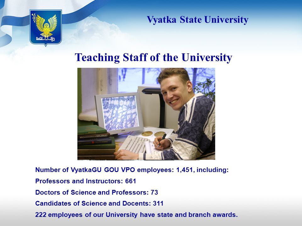 Teaching Staff of the University Number of VyatkaGU GOU VPO employees: 1,451, including: Professors and Instructors: 661 Doctors of Science and Professors: 73 Candidates of Science and Docents: employees of our University have state and branch awards.