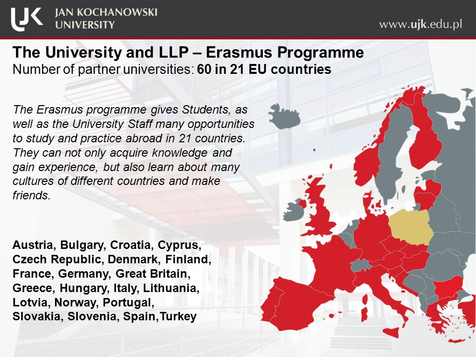 The University and LLP – Erasmus Programme Number of partner universities: 60 in 21 EU countries The Erasmus programme gives Students, as well as the University Staff many opportunities to study and practice abroad in 21 countries.