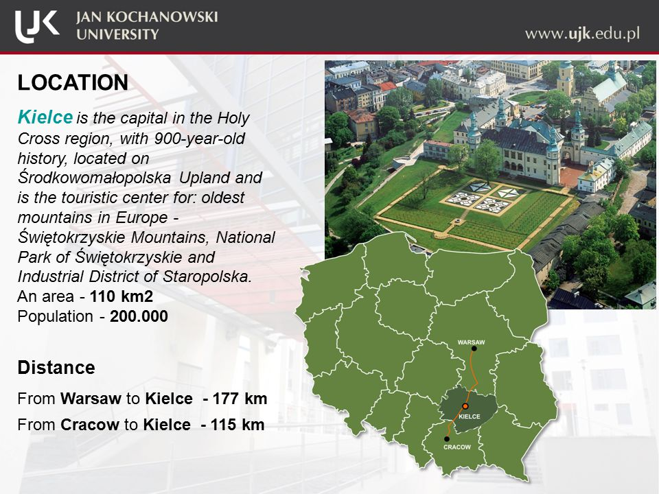 LOCATION Kielce is the capital in the Holy Cross region, with 900-year-old history, located on Środkowomałopolska Upland and is the touristic center for: oldest mountains in Europe - Świętokrzyskie Mountains, National Park of Świętokrzyskie and Industrial District of Staropolska.