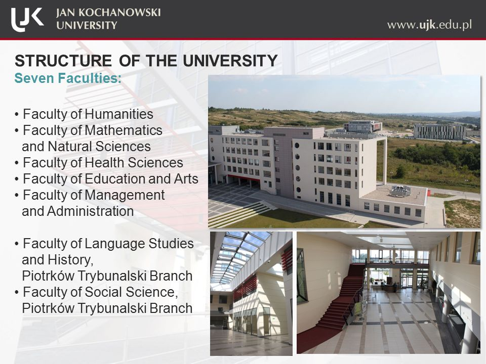 STRUCTURE OF THE UNIVERSITY Seven Faculties: Faculty of Humanities Faculty of Mathematics and Natural Sciences Faculty of Health Sciences Faculty of Education and Arts Faculty of Management and Administration Faculty of Language Studies and History, Piotrków Trybunalski Branch Faculty of Social Science, Piotrków Trybunalski Branch