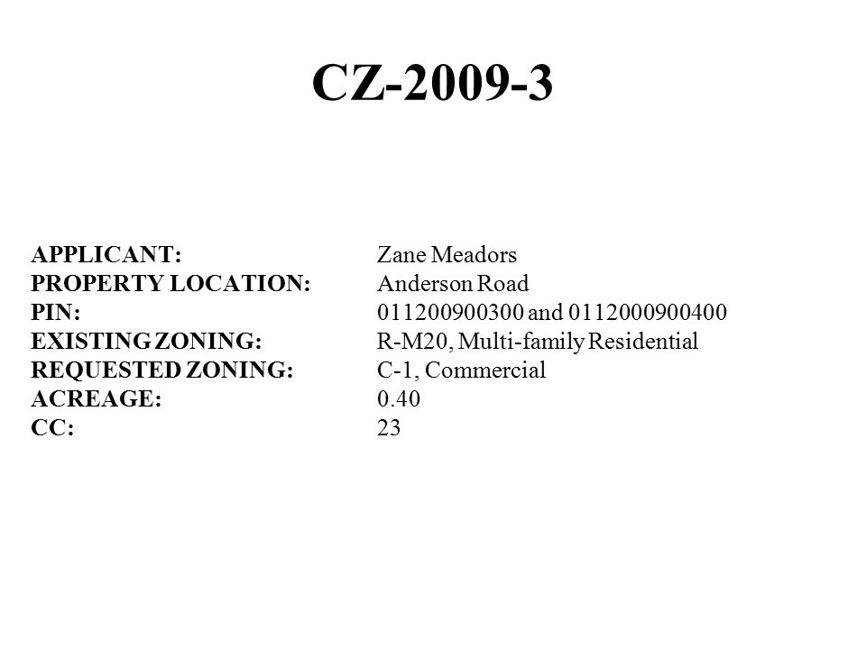 CZ-2009-3 APPLICANT:Zane Meadors PROPERTY LOCATION:Anderson Road PIN:011200900300 and 0112000900400 EXISTING ZONING:R-M20, Multi-family Residential REQUESTED ZONING:C-1, Commercial ACREAGE:0.40 CC:23