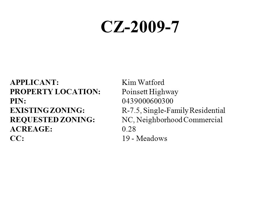 CZ-2009-7 APPLICANT:Kim Watford PROPERTY LOCATION:Poinsett Highway PIN:0439000600300 EXISTING ZONING:R-7.5, Single-Family Residential REQUESTED ZONING:NC, Neighborhood Commercial ACREAGE:0.28 CC:19 - Meadows