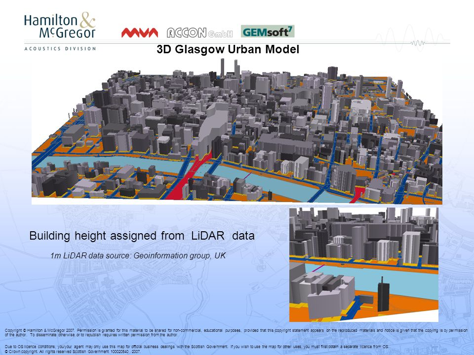 3D Glasgow Urban Model Building height assigned from LiDAR data 1m LiDAR data source: Geoinformation group, UK Copyright © Hamilton & McGregor 2007.