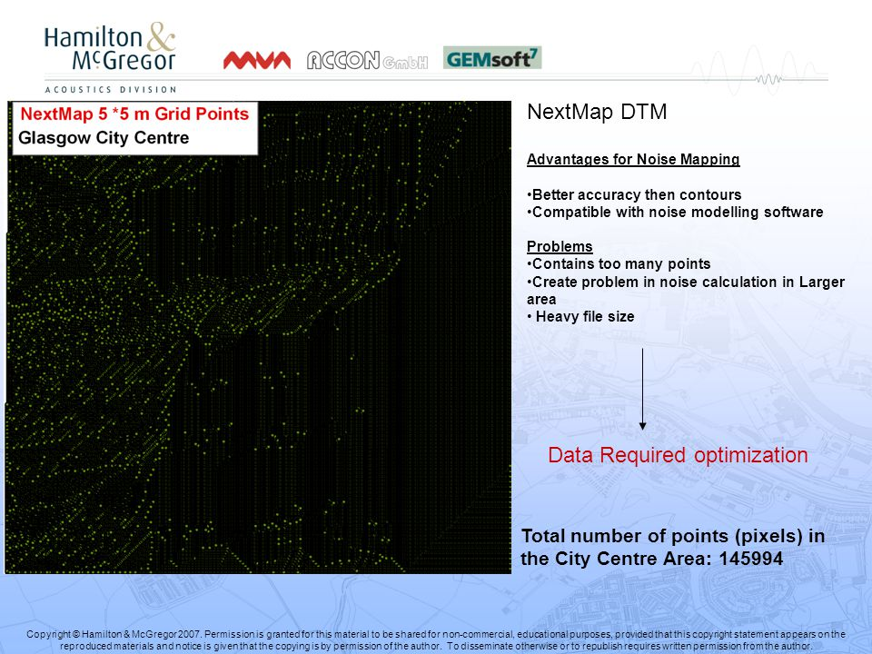 NextMap DTM Advantages for Noise Mapping Better accuracy then contours Compatible with noise modelling software Problems Contains too many points Create problem in noise calculation in Larger area Heavy file size Data Required optimization Total number of points (pixels) in the City Centre Area: 145994 Copyright © Hamilton & McGregor 2007.