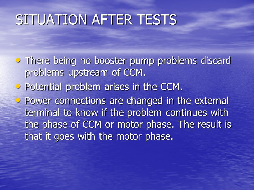 SITUATION AFTER TESTS There being no booster pump problems discard problems upstream of CCM.