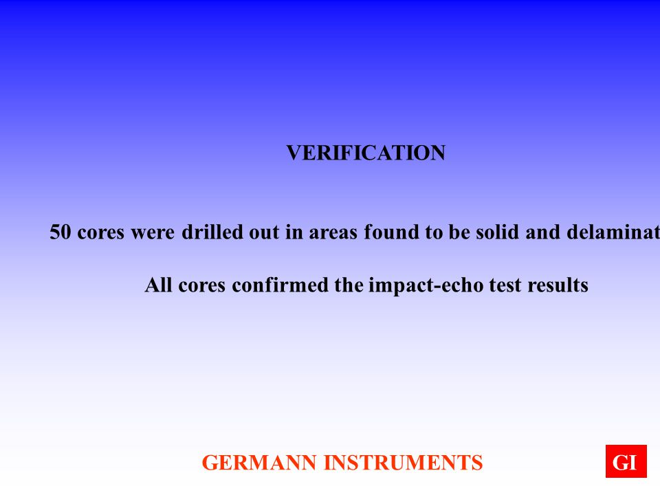 GERMANN INSTRUMENTSGI VERIFICATION 50 cores were drilled out in areas found to be solid and delaminated All cores confirmed the impact-echo test resul