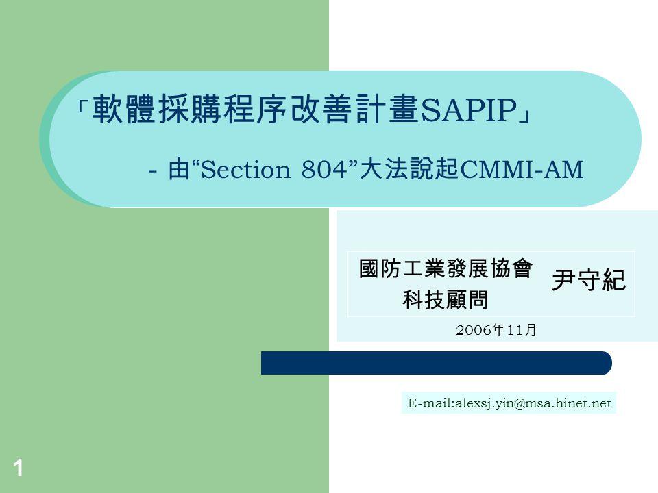 1 「 軟體採購程序改善計畫 SAPIP 」 - 由 Section 804 大法說起 CMMI-AM 2006 年 11 月 國防工業發展協會 科技顧問 尹守紀 E-mail:alexsj.yin@msa.hinet.net
