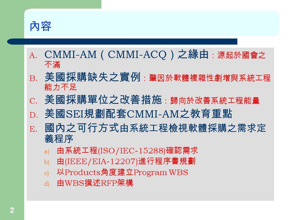 2 內容 A. CMMI-AM ( CMMI-ACQ )之緣由 :源起於國會之 不滿 B. 美國採購缺失之實例 :肇因於軟體複雜性劇增與系統工程 能力不足 C.
