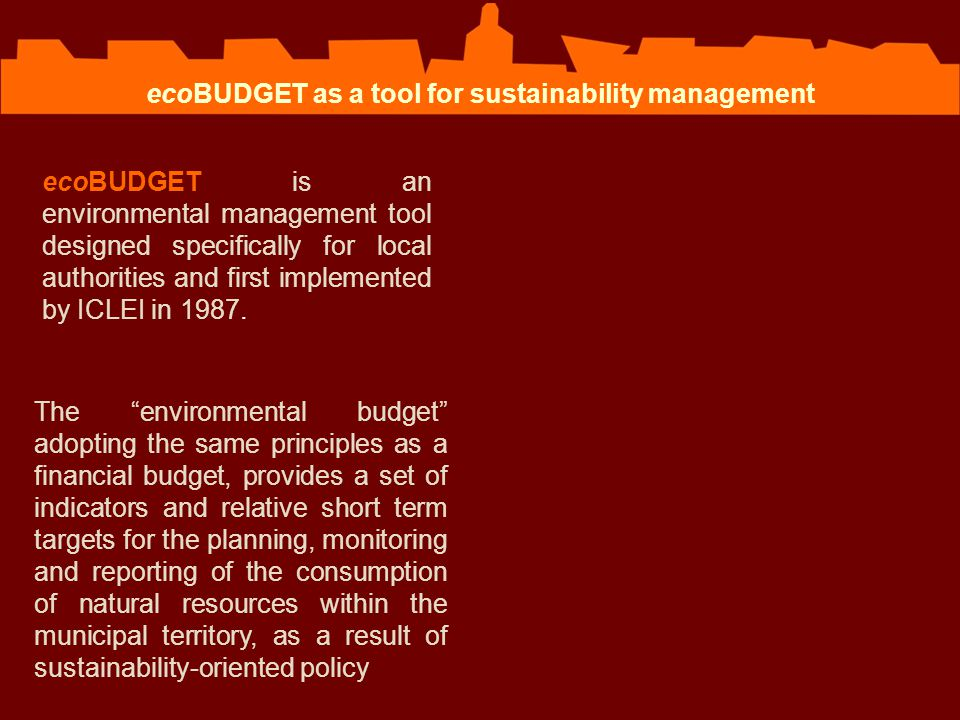  The Master Budget defines critical and priority resources, indicators, targets and actions plan to reach the target  The Budget Balance shows the achievements of the targets ecoBUDGET as a tool for sustainability management