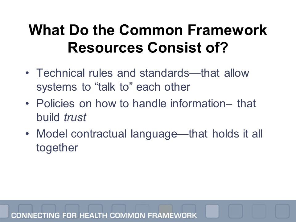 "What Do the Common Framework Resources Consist of? Technical rules and standards—that allow systems to ""talk to"" each other Policies on how to handle"