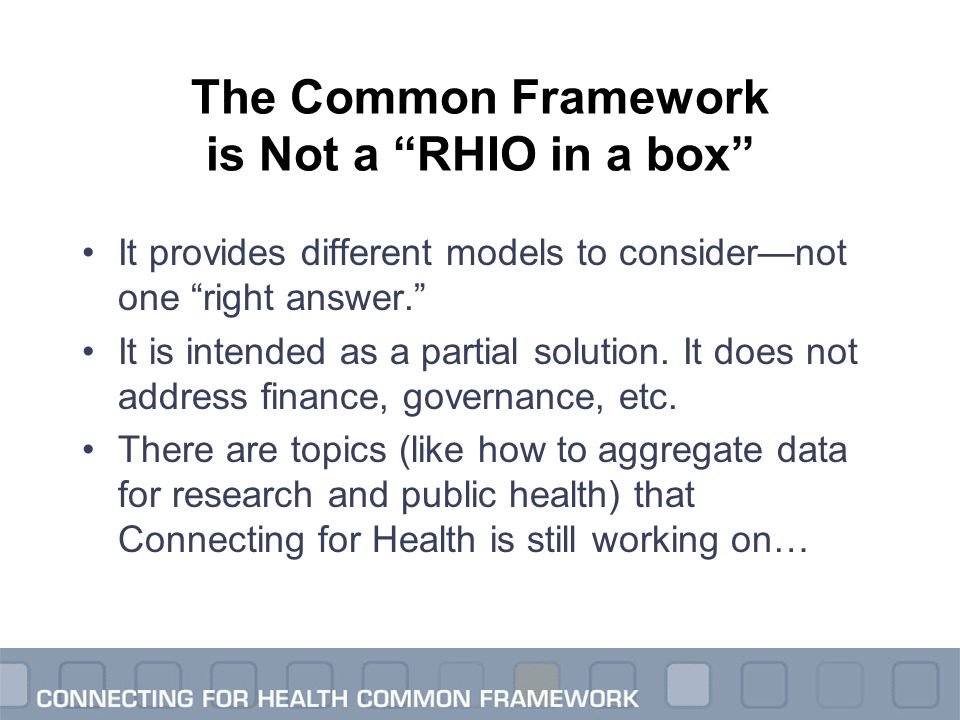 "The Common Framework is Not a ""RHIO in a box"" It provides different models to consider—not one ""right answer."" It is intended as a partial solution. I"