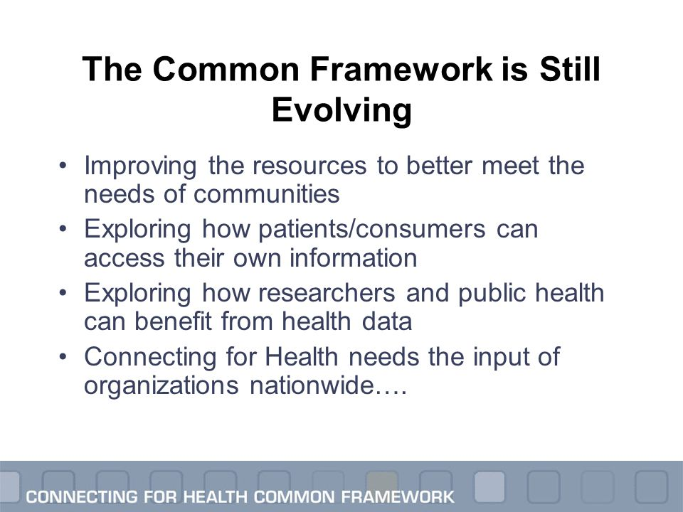 The Common Framework is Still Evolving Improving the resources to better meet the needs of communities Exploring how patients/consumers can access the